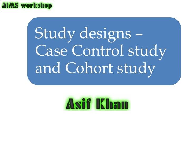 Study designs –Case Control studyand Cohort study