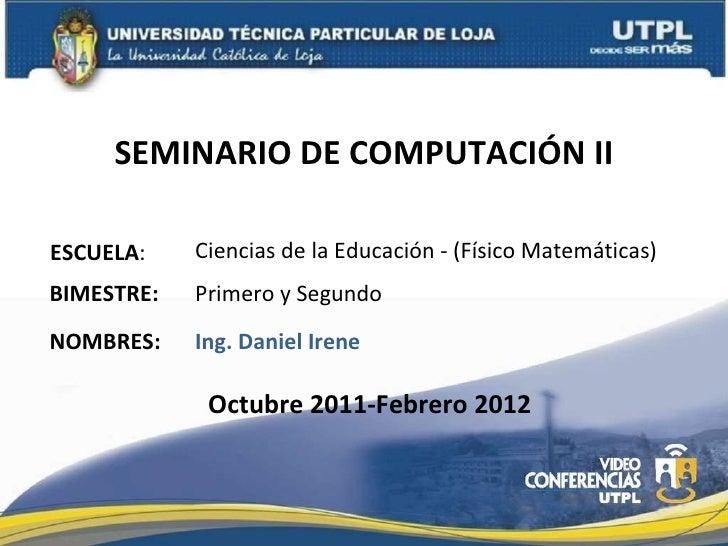 SEMINARIO DE COMPUTACIÓN II ESCUELA : NOMBRES: Ciencias de la  Educación - (Físico Matemáticas) Ing. Daniel Irene BIMESTRE...
