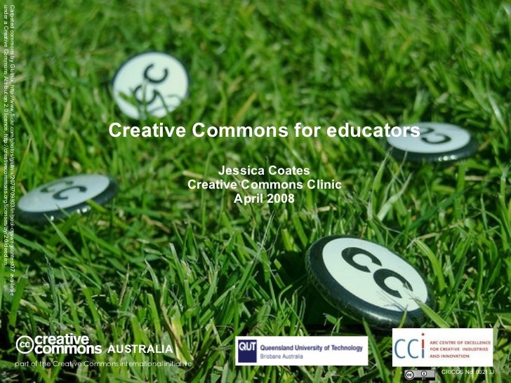 Creative Commons for educators Jessica Coates Creative Commons Clinic April 2008 AUSTRALIA part of the Creative Commons in...