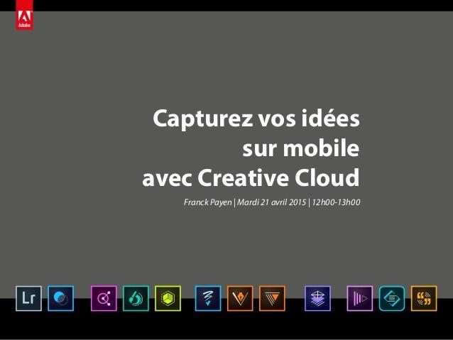 Capturez vos idées sur mobile avec Creative Cloud Franck Payen | Mardi 21 avril 2015 | 12h00-13h00