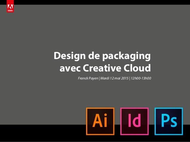 Design de packaging avec Creative Cloud Franck Payen | Mardi 12 mai 2015 | 12h00-13h00