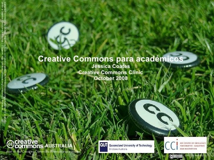 Creative Commons para académicos Jessica Coates Creative Commons Clinic October 2008 AUSTRALIA part of the Creative Common...