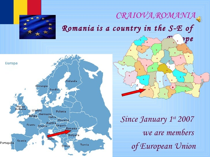 CRAIOVA,ROMANIA Romania   is a country in  the  S-E of  Europe   Since January 1 st  2007  we are members  of European Union
