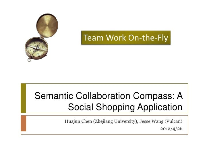 Team Work On-the-FlySemantic Collaboration Compass: A       Social Shopping Application      Huajun Chen (Zhejiang Univers...