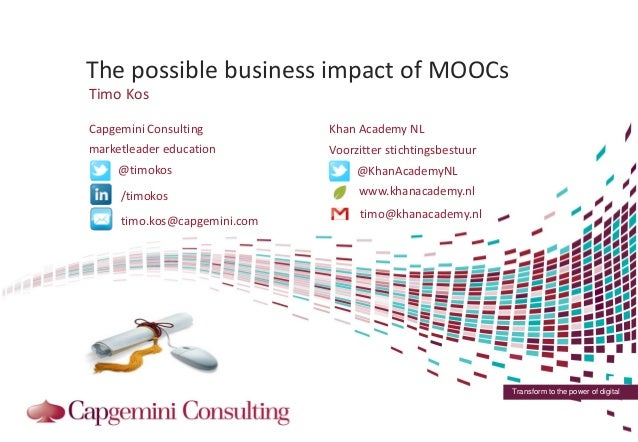 Transform to the power of digitalThe possible business impact of MOOCsTimo Kos@timokos/timokos@KhanAcademyNLwww.khanacadem...