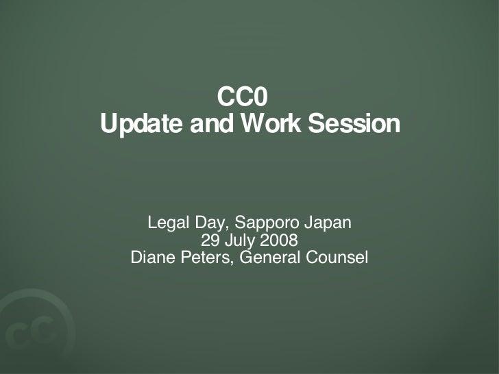 CC0  Update and Work Session <ul><li>Legal Day, Sapporo Japan </li></ul><ul><li>29 July 2008 </li></ul><ul><li>Diane Peter...