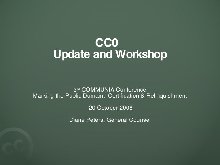 CC0  Update and Workshop <ul><li>3 rd  COMMUNIA Conference </li></ul><ul><li>Marking the Public Domain:  Certification & R...