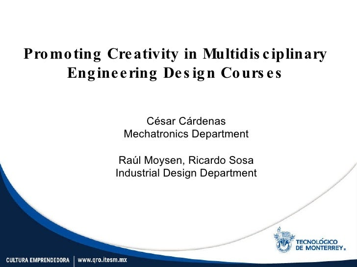 Promoting Creativity in Multidisciplinary Engineering Design Courses César Cárdenas Mechatronics Department Raúl Moysen, R...