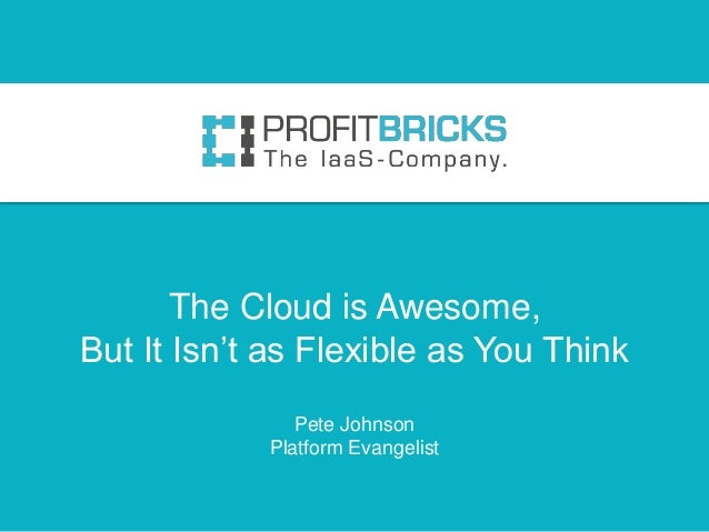 The Cloud is Awesome,But It Isn't as Flexible as You Think               Pete Johnson            Platform Evangelist