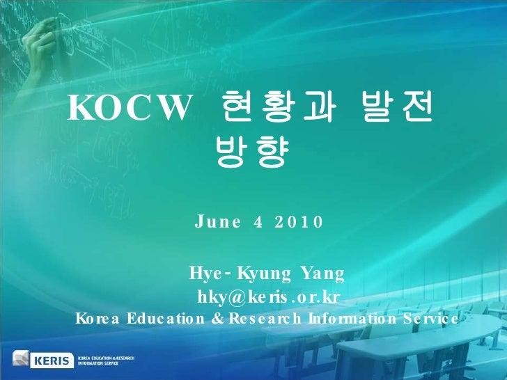 June 4 2010  Hye-Kyung Yang [email_address] Korea Education & Research Information Service KOCW  현황과 발전방향