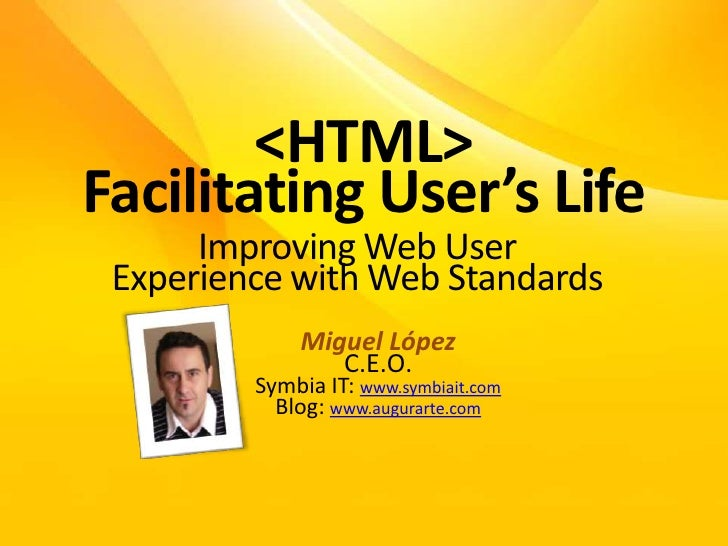 <HTML>FacilitatingUser'sLife<br />Improving Web UserExperiencewith Web Standards<br />Miguel López<br />C.E.O.<br />Symbia...
