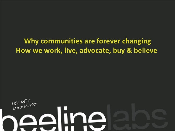 Why communities are forever changing How we work, live, advocate, buy & believe  Lois Kelly March 31, 2009
