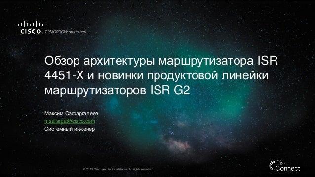 Обзор архитектуры маршрутизатора ISR 4451-X и новинки продуктовой линейки маршрутизаторов ISR G2 Максим Сафаргалеев msafar...
