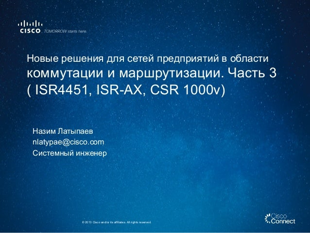 Назим Латыпаев nlatypae@cisco.com Системный инженер © 2013 Cisco and/or its affiliates. All rights reserved. Новые решения...
