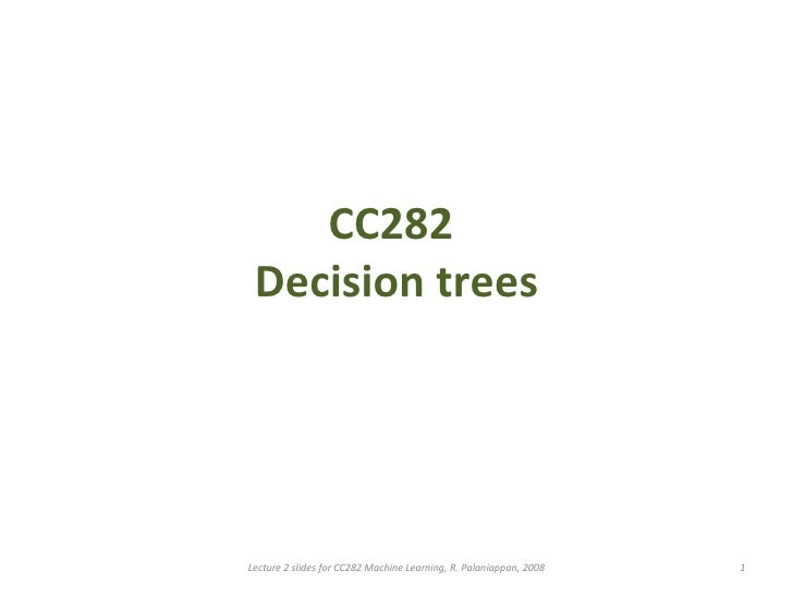 CC282  Decision trees Lecture 2 slides for CC282 Machine Learning, R. Palaniappan, 2008