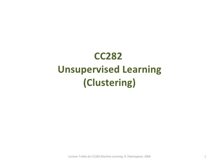 CC282  Unsupervised Learning (Clustering) Lecture 7 slides for CC282 Machine Learning, R. Palaniappan, 2008