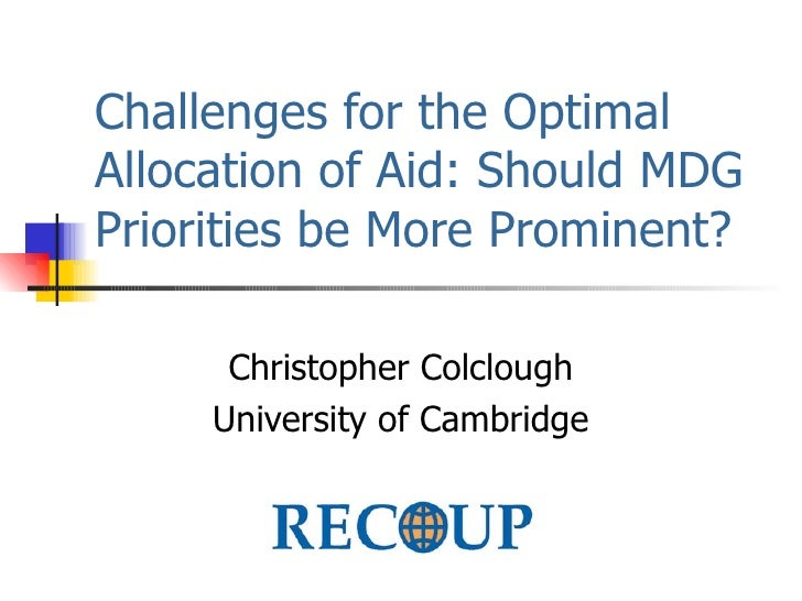 Challenges for the Optimal Allocation of Aid: Should MDG Priorities be More Prominent? Christopher Colclough University of...