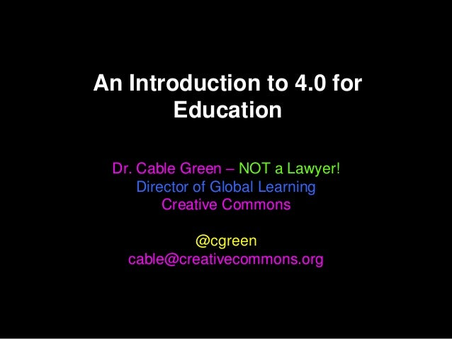 An Introduction to 4.0 for        Education Dr. Cable Green – NOT a Lawyer!     Director of Global Learning         Creati...