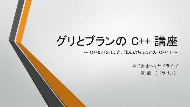 グリとブランの C++ 講座株式会社ヘキサドライブ原 龍 (ドラゴン)~ C++98 (STL) と、ほんのちょっとの C++11 ~