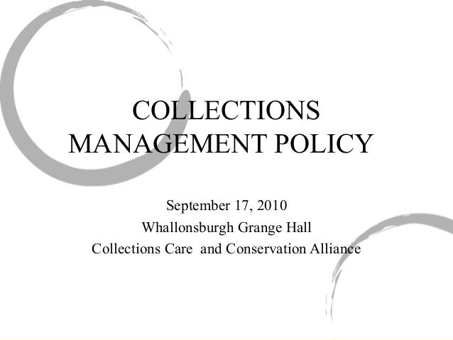 COLLECTIONS MANAGEMENT POLICY September 17, 2010 Whallonsburgh Grange Hall Collections Care  and Conservation Alliance