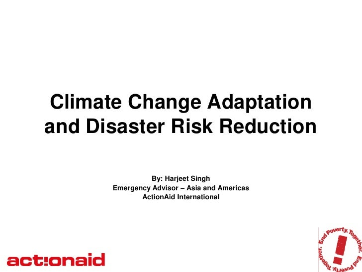 Climate Change Adaptation and Disaster Risk Reduction                  By: Harjeet Singh       Emergency Advisor – Asia an...