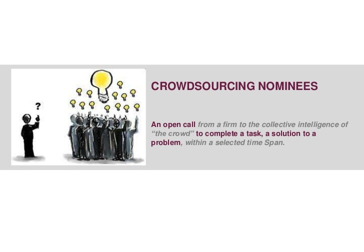 """CROWDSOURCING NOMINEESAn open call from a firm to the collective intelligence of""""the crowd"""" to complete a task, a solution..."""