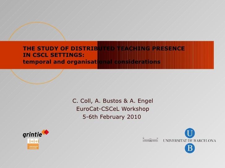 THE STUDY OF DISTRIBUTED TEACHING PRESENCE IN CSCL SETTINGS:  temporal and organisational considerations C. Coll, A. Busto...