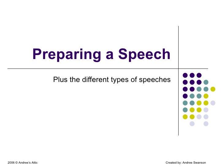 Preparing a Speech Plus the different types of speeches 2006  © Andree's Attic Created by: Andree Swanson