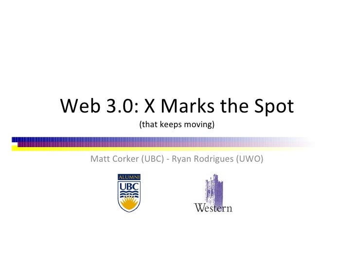 Web 3.0: X Marks the Spot (that keeps moving) Matt Corker (UBC) - Ryan Rodrigues (UWO)