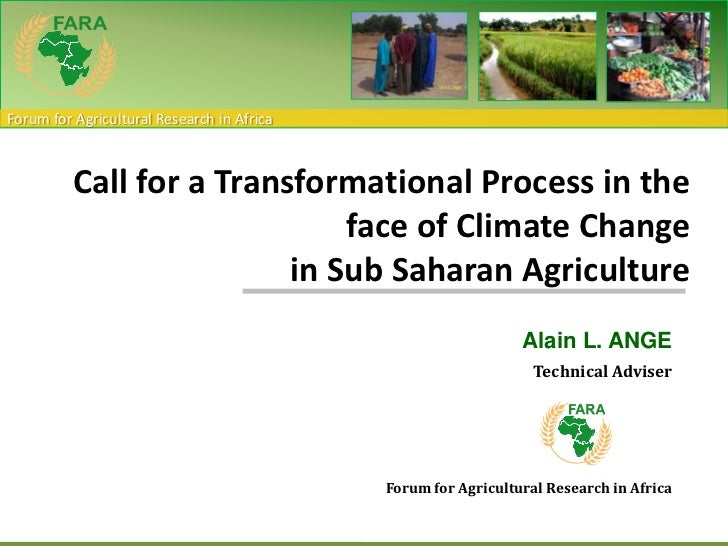 Call for a Transformational Process in the face of Climate Changein Sub Saharan Agriculture<br />Alain L. ANGE<br />Techni...