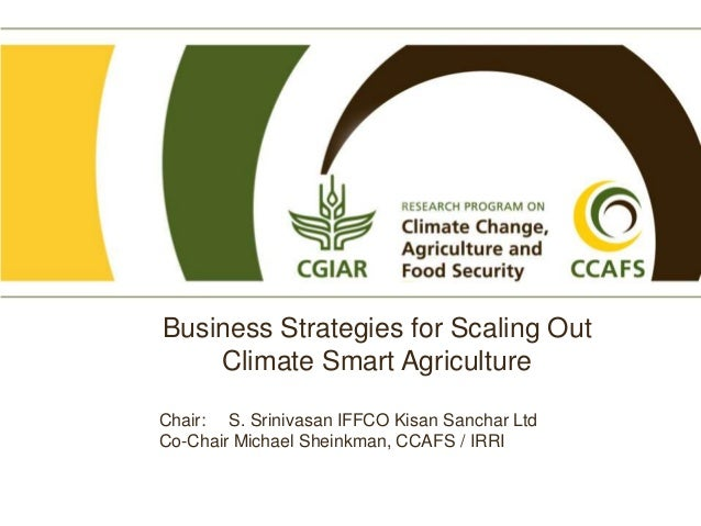 Business Strategies for Scaling Out Climate Smart Agriculture Chair: S. Srinivasan IFFCO Kisan Sanchar Ltd Co-Chair Michae...