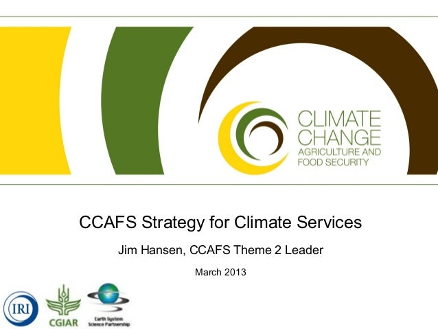 CCAFS Strategy for Climate Services    Jim Hansen, CCAFS Theme 2 Leader                March 2013