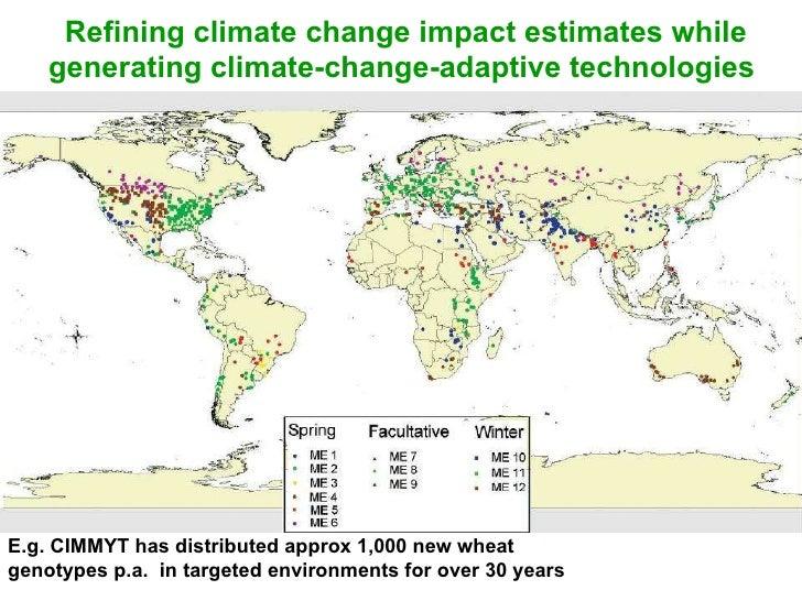 Refining climate change impact estimates while generating climate-change-adaptive technologies E.g. CIMMYT has distributed...