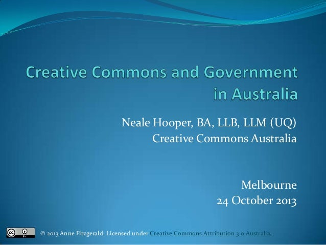 Neale Hooper, BA, LLB, LLM (UQ) Creative Commons Australia  Melbourne 24 October 2013 © 2013 Anne Fitzgerald. Licensed und...