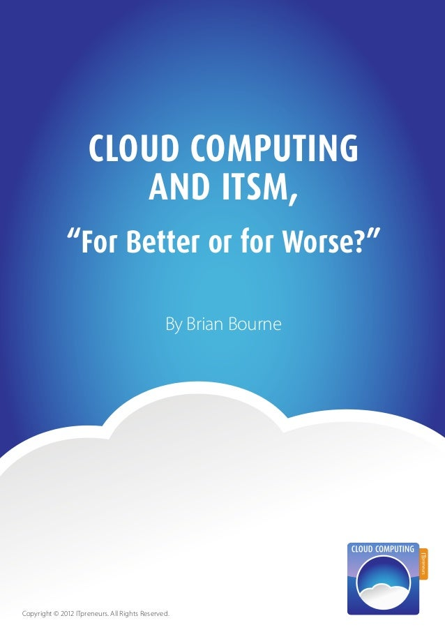 """1Cloud Computing and ITSM, """"For Better or for Worse?""""CLOUD COMPUTINGAND ITSM,By Brian BourneCopyright © 2012 ITpreneurs. A..."""