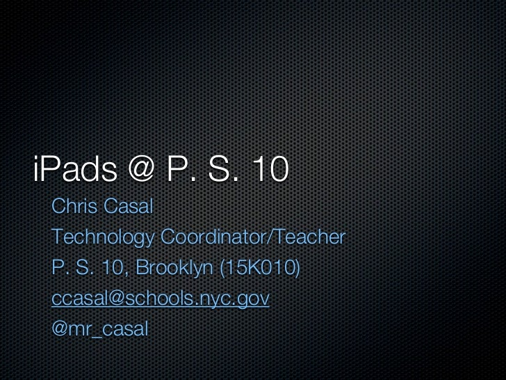 iPads @ P. S. 10 Chris Casal Technology Coordinator/Teacher P. S. 10, Brooklyn (15K010) ccasal@schools.nyc.gov @mr_casal