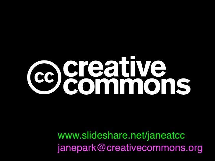 c www.slideshare.net/janeatcc janepark@creativecommons.org
