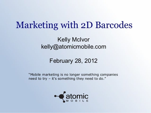 "Marketing with 2D BarcodesKelly McIvorkelly@atomicmobile.comFebruary 28, 2012""Mobile marketing is no longer something comp..."