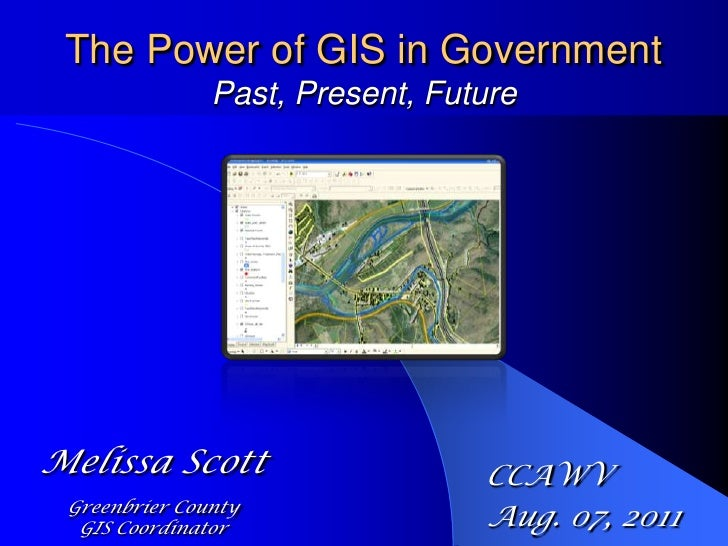 The Power of GIS in GovernmentPast, Present, Future<br />Melissa Scott<br />Greenbrier County <br />GIS Coordinator<br />C...