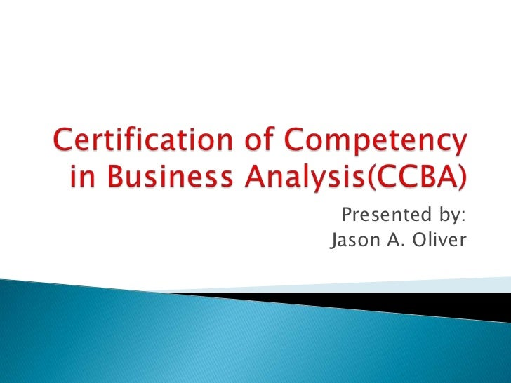 Certification of Competency in Business Analysis(CCBA)<br />Presented by:<br />Jason A. Oliver<br />