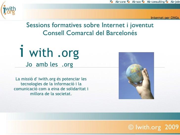 Sessions formatives sobre Internet i joventut             Consell Comarcal del Barcelonés     i     with .org       Jo amb...