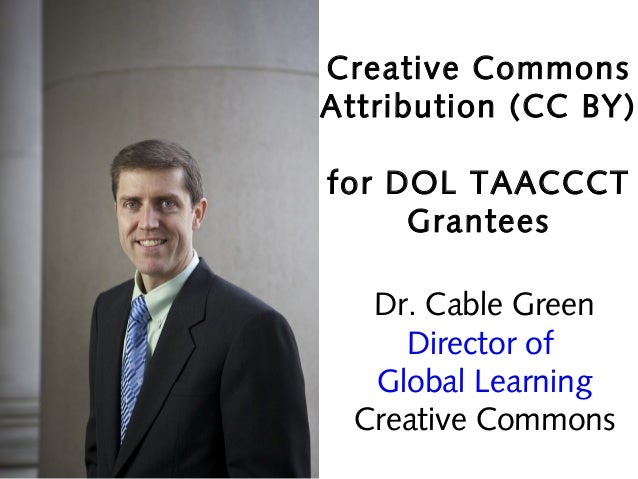 Creative Commons Attribution (CC BY) for DOL TAACCCT Grantees Dr. Cable Green Director of Global Learning Creative Commons