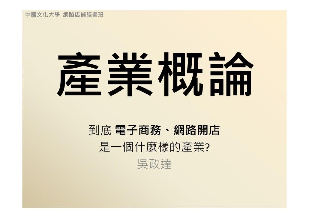 中國文化大學 網路店舖經營班          產業概論            到底 電子商務、網路開店             是一個什麼樣的產業?                 吳政達