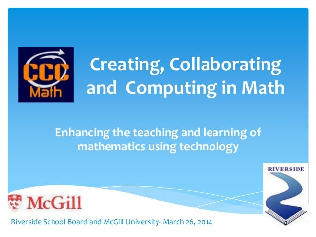 Creating, Collaborating and Computing in Math Enhancing the teaching and learning of mathematics using technology Riversid...
