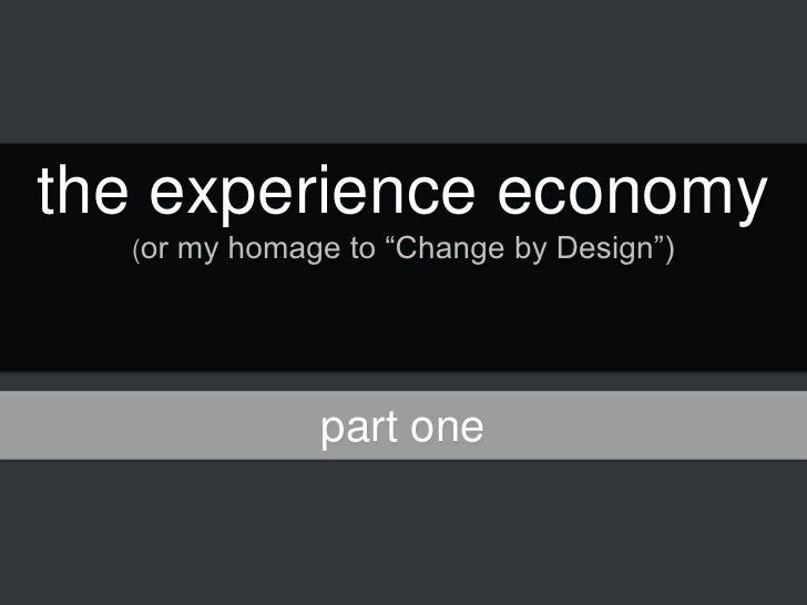 """the experience economy<br />(or my homage to """"Change by Design"""") <br />part one<br />"""