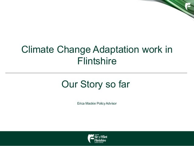 Climate Change Adaptation work in Flintshire Our Story so far Erica Mackie Policy Advisor