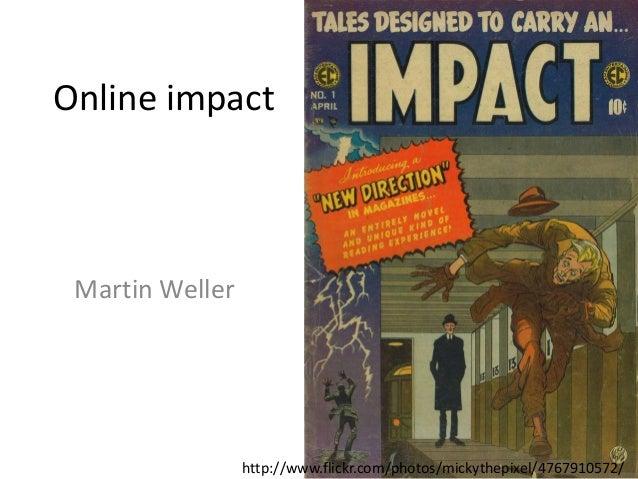 Online impact Martin Weller http://www.flickr.com/photos/mickythepixel/4767910572/
