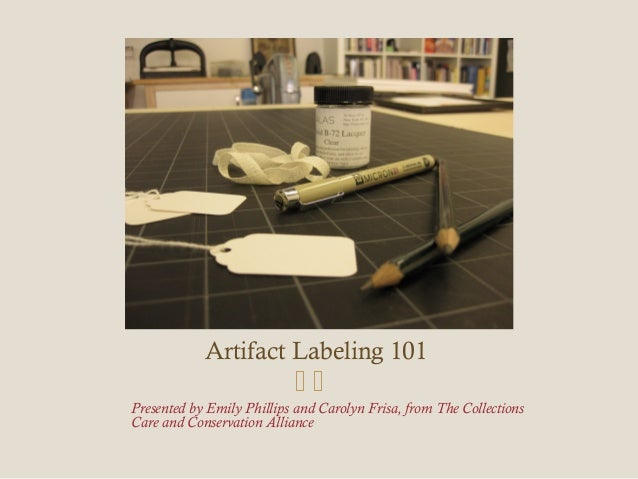 Artifact Labeling 101 Presented by Emily Phillips and Carolyn Frisa, from The Collections Care and Conservation Alliance ...
