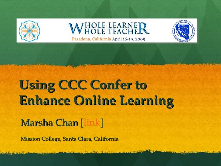 Using CCC Confer to Enhance Online Learning Marsha Chan  [ link ] Mission College, Santa Clara, California Pasadena, Calif...