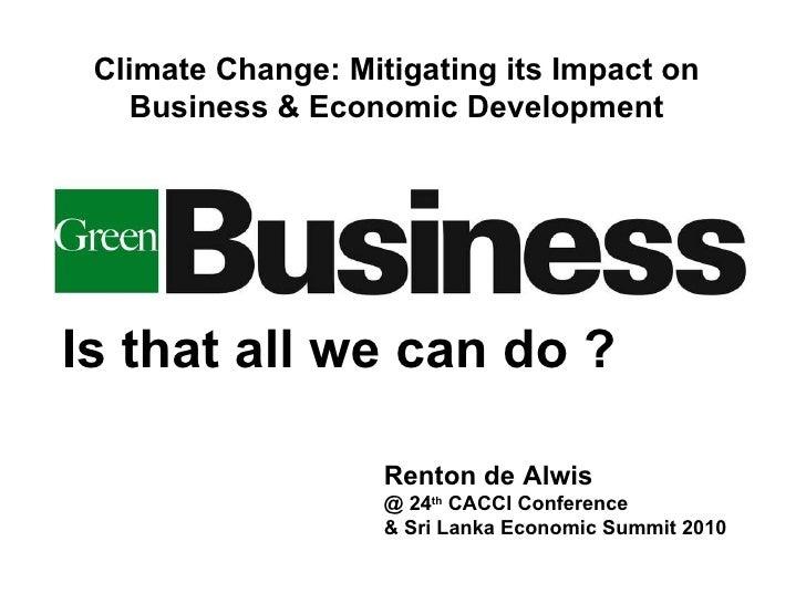Is that all we can do ? Renton de Alwis @ 24 th  CACCI Conference & Sri Lanka Economic Summit 2010 Climate Change: Mitigat...